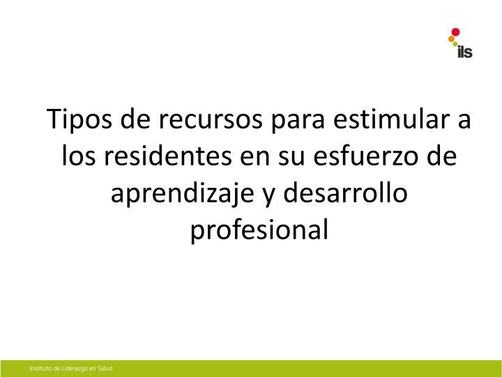 Tipos de recursos para estimular a los residentes en su esfuerzo de aprendizaje y desarrollo profesi...