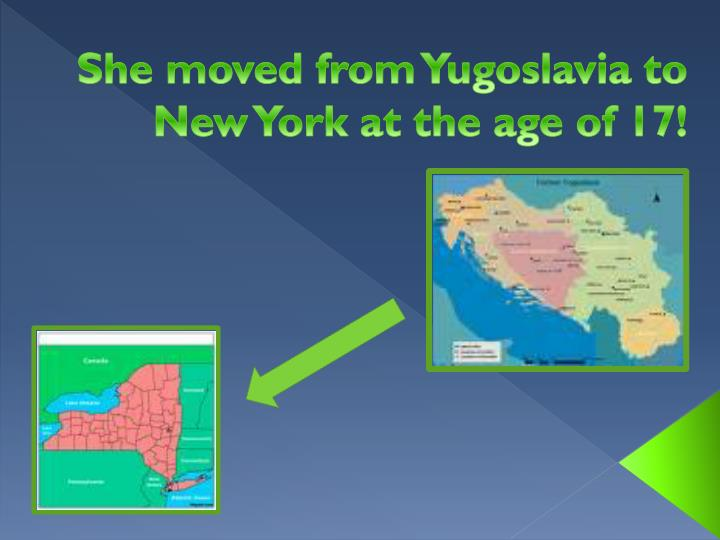 She moved from yugoslavia to new york at the age of 17