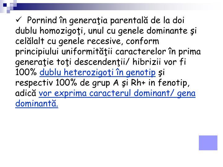 Pornind în generaţia parentală de la doi dublu homozigoţi, unul cu genele dominante şi celălalt cu genele recesive, conform principiului uniformităţii caracterelor în prima generaţie toţi descendenţii/ hibrizii vor fi 100%