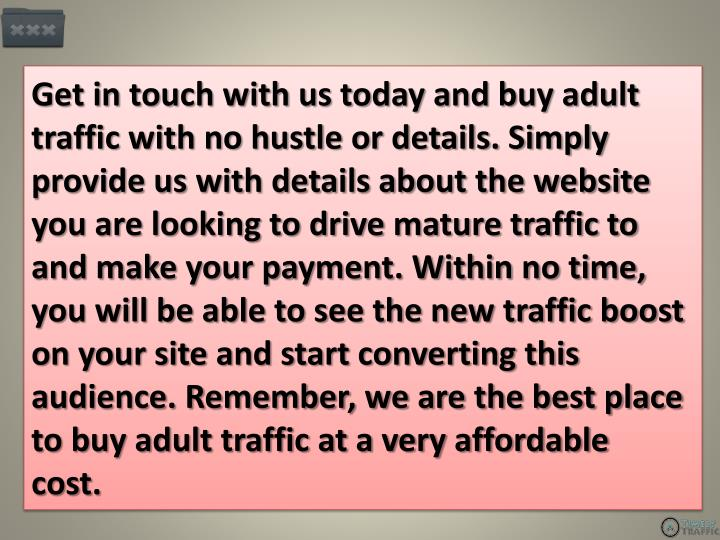 Get in touch with us today and buy adult traffic with no hustle or details. Simply provide us with details about the website you are looking to drive mature traffic to and make your payment. Within no time, you will be able to see the new traffic boost on your site and start converting this audience. Remember, we are the best place to buy adult traffic at a very affordable cost.
