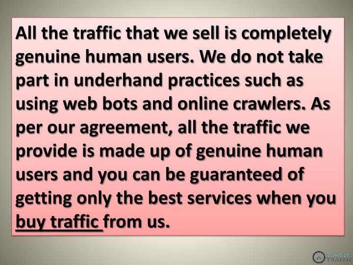 All the traffic that we sell is completely genuine human users. We do not take part in underhand practices such as using web bots and online crawlers. As per our agreement, all the traffic we provide is made up of genuine human users and you can be guaranteed of getting only the best services when you