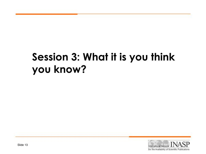 Session 3: What it is you think you know?