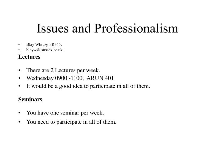 professional issues in computing essay Computer ethics is a part of practical philosophy concerned with how computing professionals should make decisions regarding professional and social conduct margaret anne pierce, a professor in the department of mathematics and computers at georgia southern university has categorized the ethical decisions related to computer technology and.