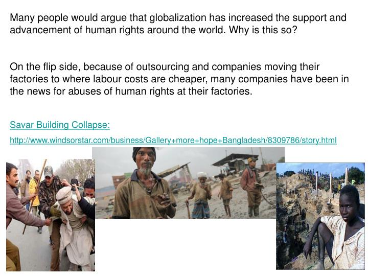 Many people would argue that globalization has increased the support and advancement of human rights around the world. Why is this so?