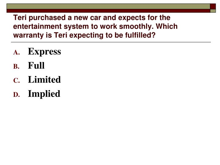 Teri purchased a new car and expects for the entertainment system to work smoothly. Which warranty is Teri expecting to be fulfilled?