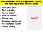 be consistent with background layout and font style from slide to slide