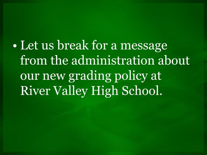 Let us break for a message from the administration about our new grading policy at River Valley High School.