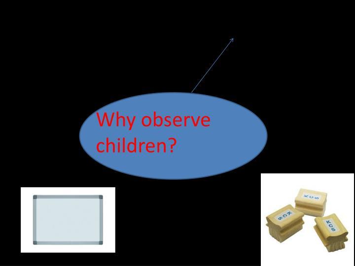 Why observe children?