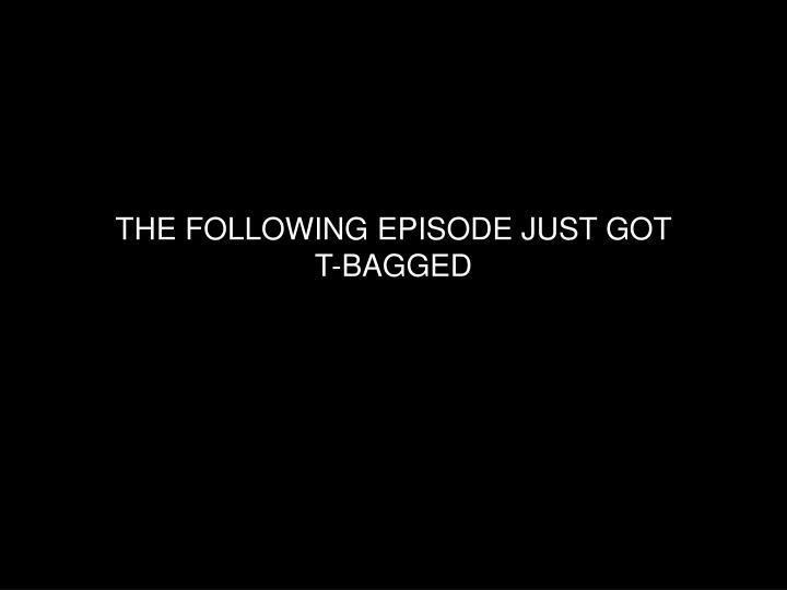 the following episode just got t bagged n.