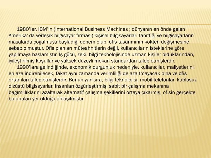 1980'ler, IBM'in (International Business Machines ; dünyanın en önde gelen Amerika' da yerleşik bilgisayar firması) kişisel bilgisayarları tanıttığı ve bilgisayarların masalarda çoğalmaya başladığı dönem olup, ofis tasarımının kökten değişmesine sebep olmuştur. Ofis planları müteahhitlerin değil, kullanıcıların isteklerine göre