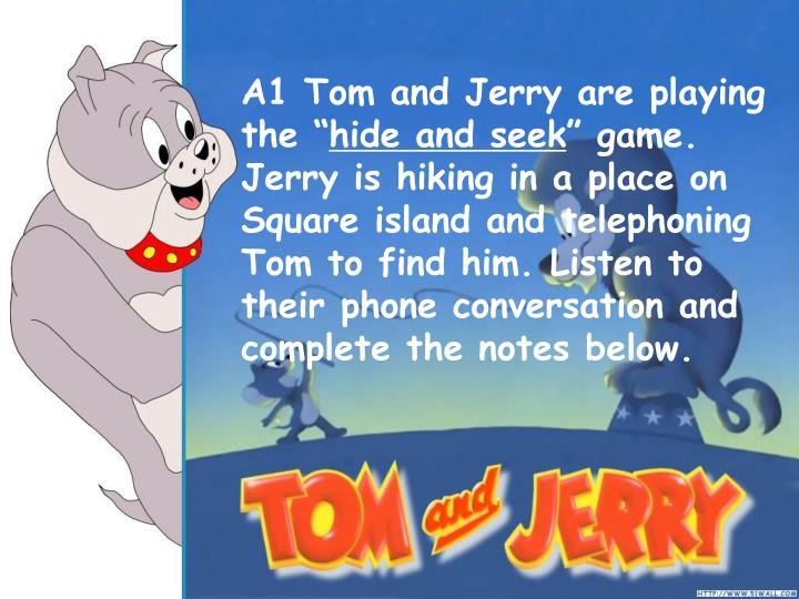 A1 Tom and Jerry are playing the ""