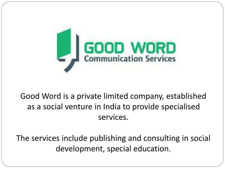 Good Word is a private limited company, established as a social venture in India to provide specialised services.