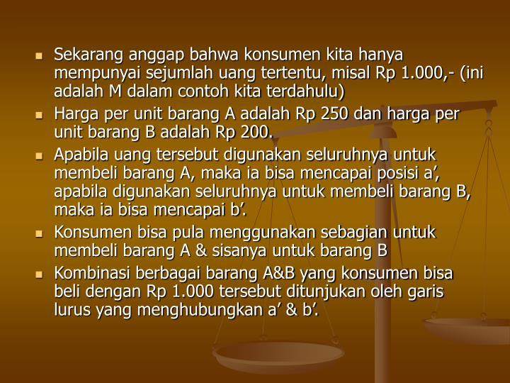 Sekarang anggap bahwa konsumen kita hanya mempunyai sejumlah uang tertentu, misal Rp 1.000,- (ini adalah M dalam contoh kita terdahulu)