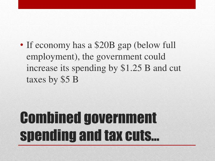If economy has a $20B gap (below full employment), the government could increase its spending by $1.25 B and cut taxes by $5 B