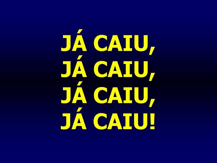 JÁ CAIU,