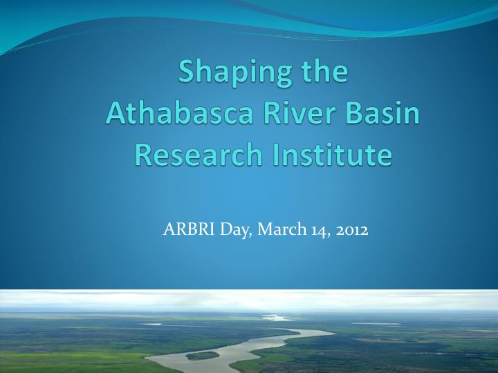 shaping the athabasca river basin research institute n.