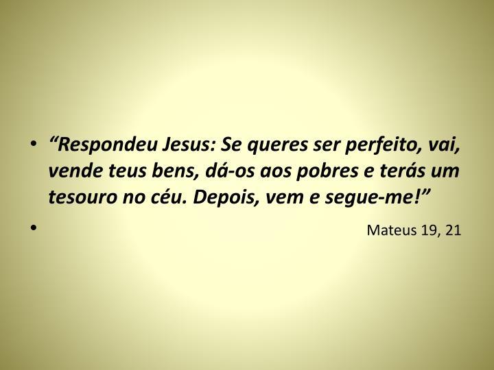 """""""Respondeu Jesus: Se queres ser perfeito, vai, vende teus bens, dá-os aos pobres e terás um tesouro no céu. Depois, vem e segue-me!"""""""