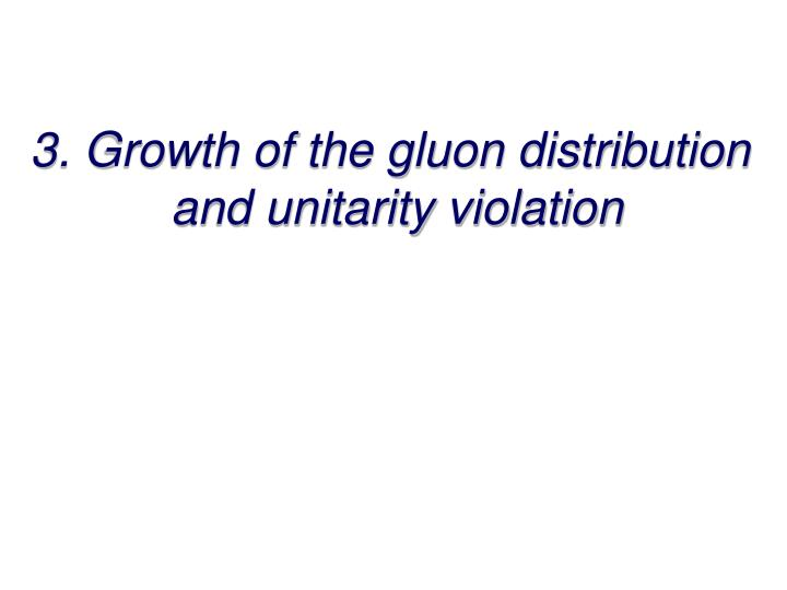 3 growth of the gluon distribution and unitarity violation