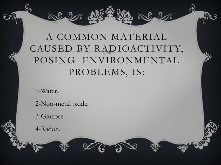 A common material caused by radioactivity