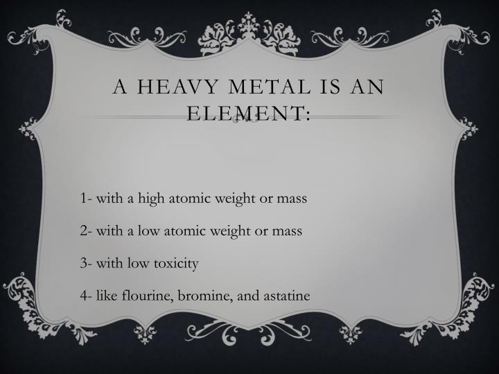 A heavy metal is an element: