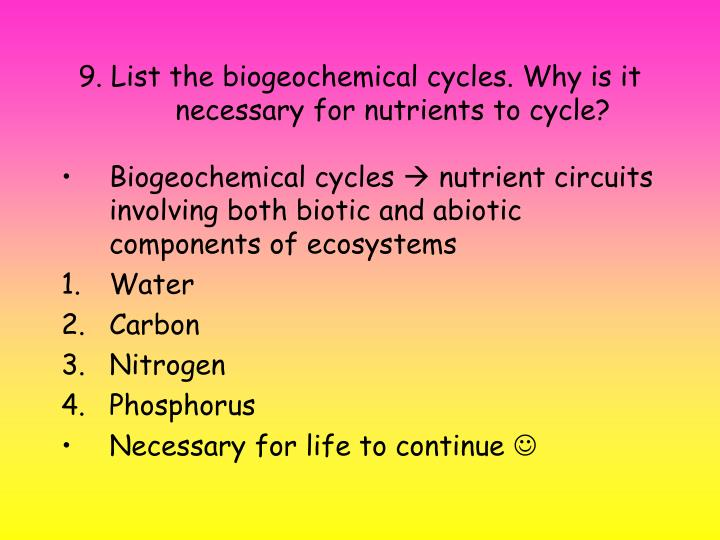 9. List the biogeochemical cycles. Why is it necessary for nutrients to cycle?