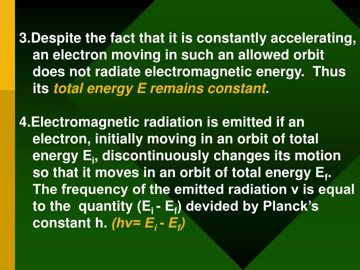 3.Despite the fact that it is constantly accelerating, an electron moving in such an allowed orbit does not radiate electromagnetic energy.  Thus its