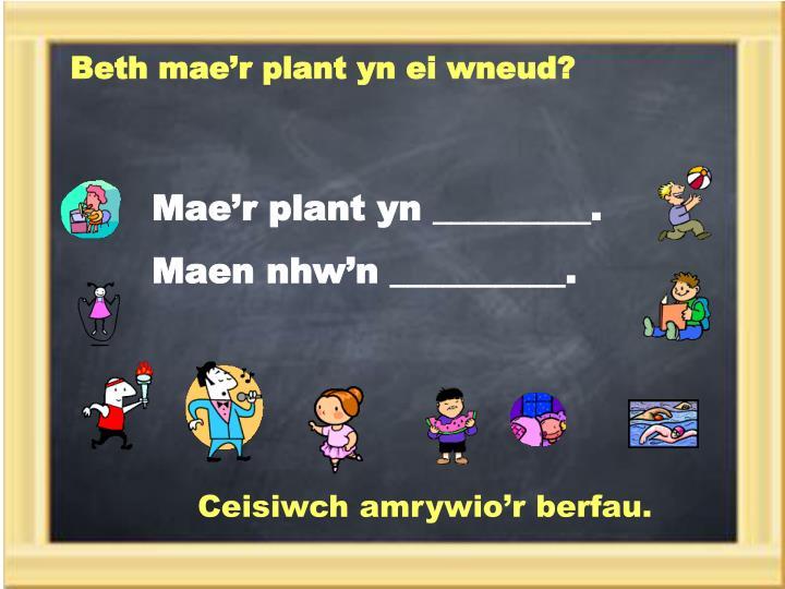 Beth mae'r plant yn ei wneud?