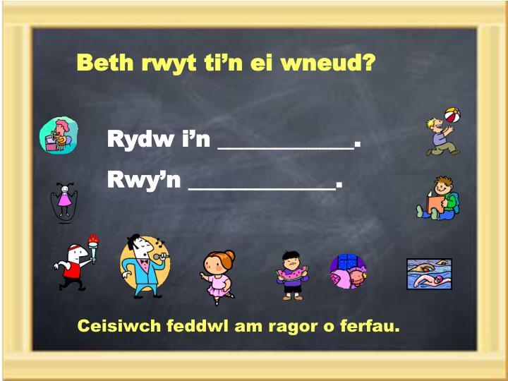 Beth rwyt ti'n ei wneud?