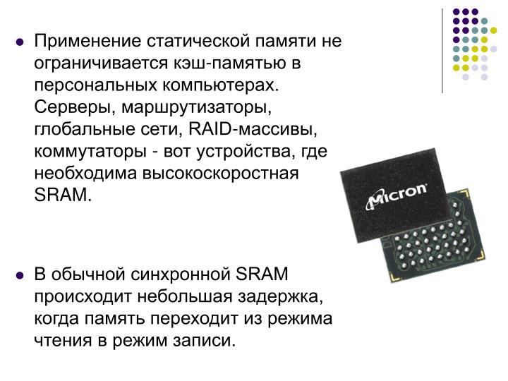 Применение статической памяти не ограничивается кэш-памятью в персональных компьютерах. Серверы, маршрутизаторы, глобальные сети, RAID-массивы, коммутаторы - вот устройства, где необходима высокоскоростная SRAM.