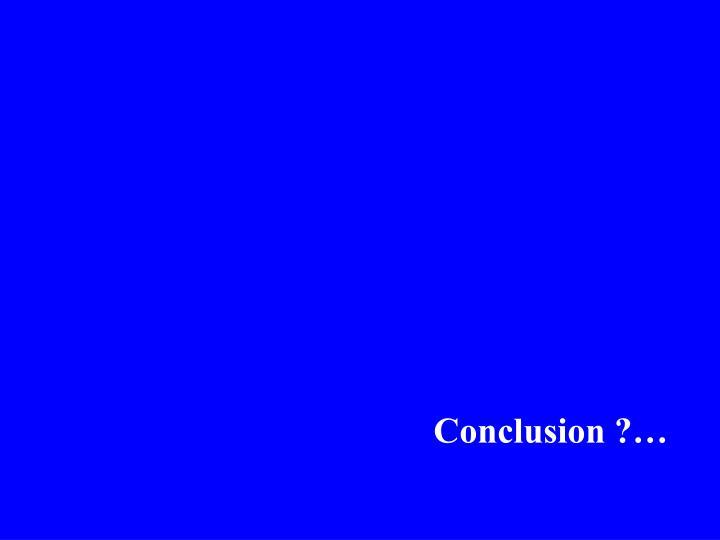 Conclusion ?…