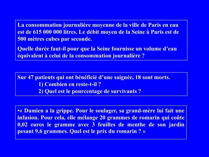 La consommation journalière moyenne de la ville de Paris en eau est de 615 000 000 litres. Le débit moyen de la Seine à Paris est de 500 mètres cubes par seconde.