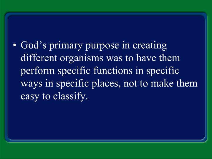 God's primary purpose in creating different organisms was to have them perform specific functions in specific ways in specific places, not to make them easy to classify.