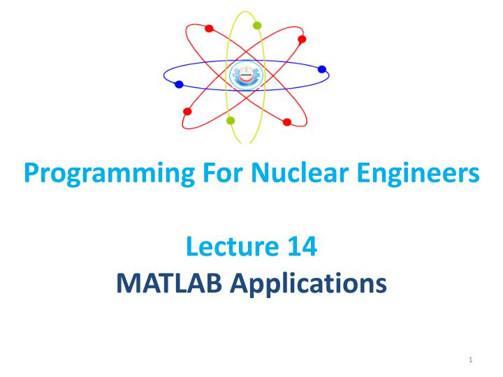programming for nuclear engineers lecture 14 matlab applications n.