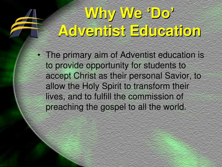 The primary aim of Adventist education is to provide opportunity for students to accept Christ as their personal Savior, to allow the Holy Spirit to transform their lives, and to fulfill the commission of preaching the gospel to all the world.