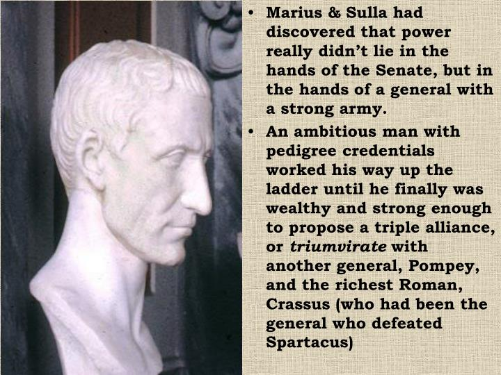 Marius & Sulla had discovered that power really didn't lie in the hands of the Senate, but in the hands of a general with a strong army.