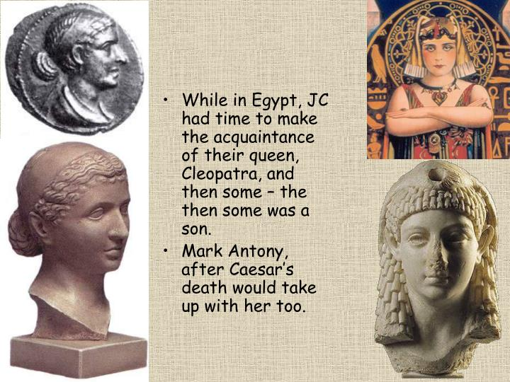 While in Egypt, JC had time to make the acquaintance of their queen, Cleopatra, and then some – the then some was a son.