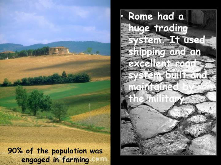 Rome had a huge trading system. It used shipping and an excellent road system built and maintained by the military