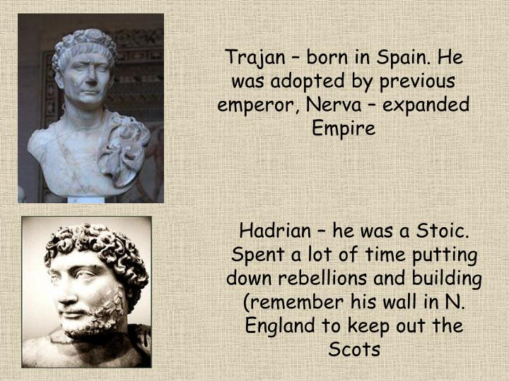 Trajan – born in Spain. He was adopted by previous emperor, Nerva – expanded Empire