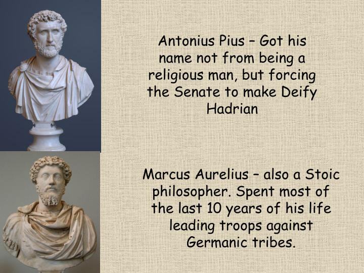 Antonius Pius – Got his name not from being a religious man, but forcing the Senate to make Deify Hadrian