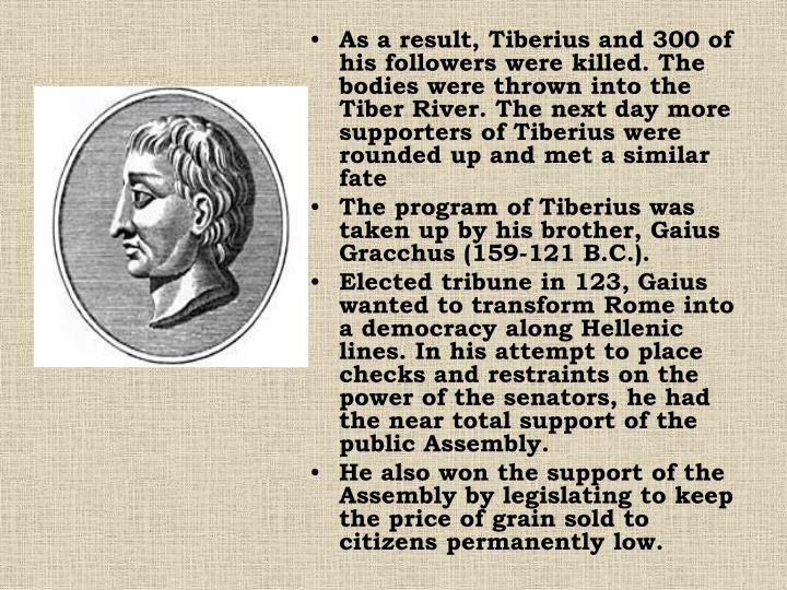 As a result, Tiberius and 300 of his followers were killed. The bodies were thrown into the Tiber River. The next day more supporters of Tiberius were rounded up and met a similar fate