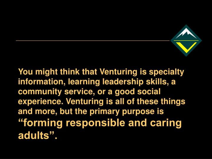 You might think that Venturing is specialty information, learning leadership skills, a community service, or a good social experience. Venturing is all of these things and more, but the primary purpose is