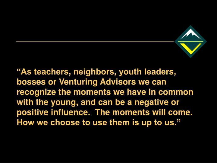 """""""As teachers, neighbors, youth leaders, bosses or Venturing Advisors we can recognize the moments we have in common with the young, and can be a negative or positive influence.  The moments will come.  How we choose to use them is up to us."""""""