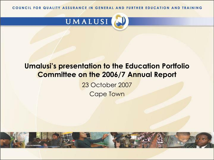 Umalusi s presentation to the education portfolio committee on the 2006 7 annual report