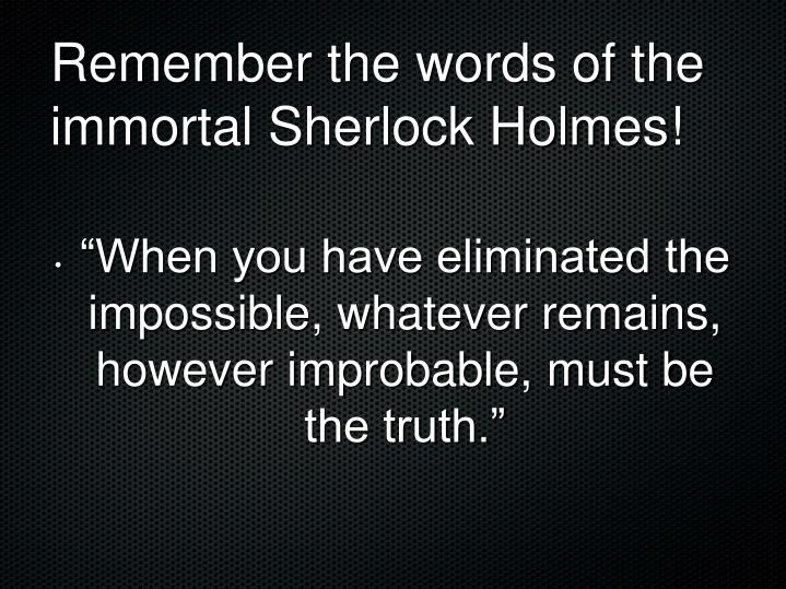 Remember the words of the immortal Sherlock Holmes!