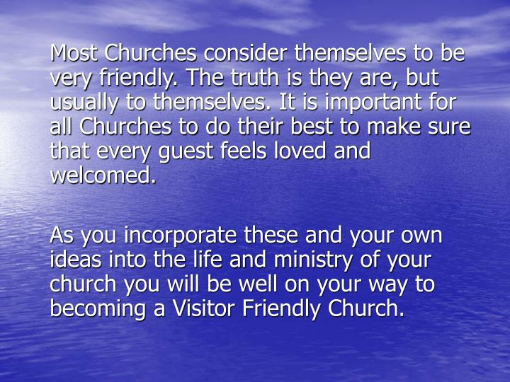Most Churches consider themselves to be very friendly. The truth is they are, but usually to themselves. It is important for all Churches to do their best to make sure that every guest feels loved and welcomed.