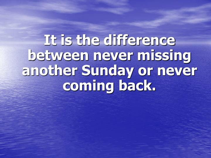 It is the difference between never missing another Sunday or never coming back.