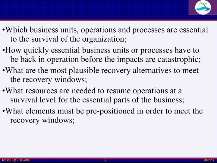 •Which business units, operations and processes are essential to the survival of the organization;