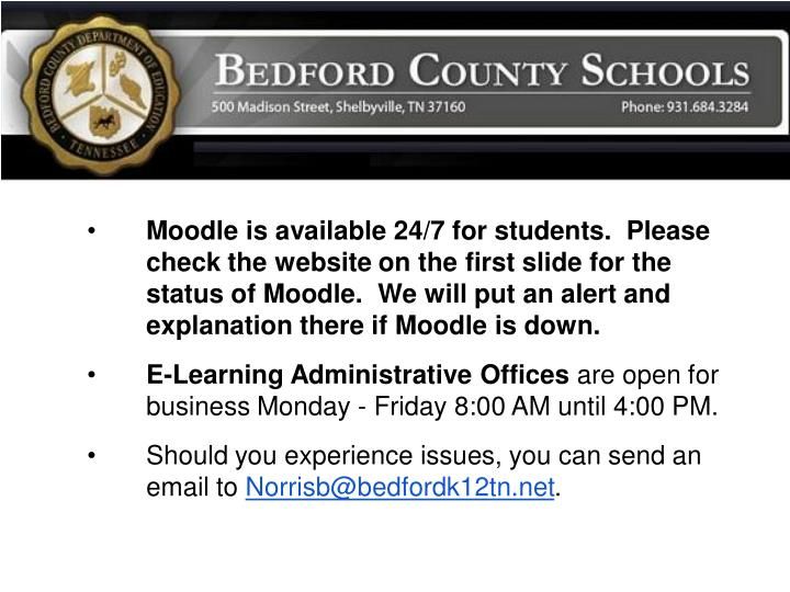 Moodle is available 24/7 for students.  Please check the website on the first slide for the status of Moodle.  We will put an alert and explanation there if Moodle is down.
