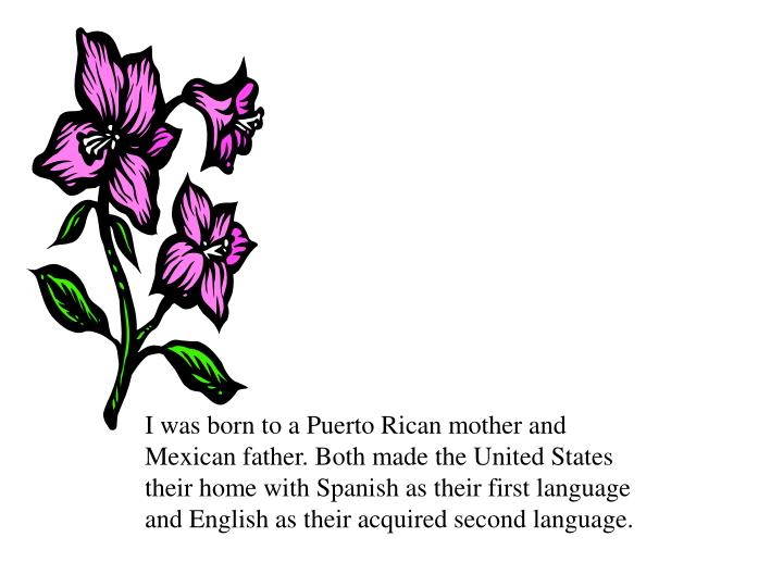 I was born to a Puerto Rican mother and Mexican father. Both made the United States their home with ...
