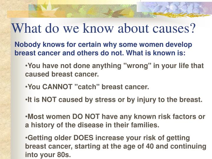 Nobody knows for certain why some women develop breast cancer and others do not. What is known is: